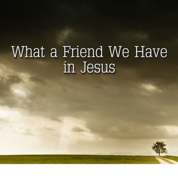 What a Friend we have in Jesus